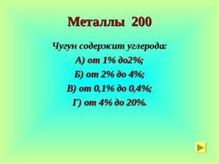 Металлы 200 Чугун содержит углерода: А) от 1% до2%; Б) от 2% до 4%; В) от 0,1