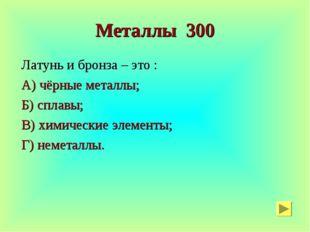 Металлы 300 Латунь и бронза – это : А) чёрные металлы; Б) сплавы; В) химическ