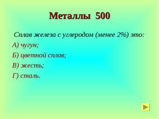 Металлы 500 Сплав железа с углеродом (менее 2%) это: А) чугун; Б) цветной спл