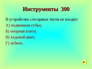 Инструменты 300 В устройство слесарных тисов не входит: А) подвижная губка; Б