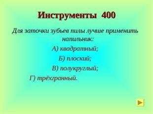 Инструменты 400 Для заточки зубьев пилы лучше применить напильник: А) квадрат