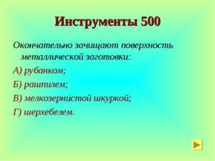 Инструменты 500 Окончательно зачищают поверхность металлической заготовки: А)