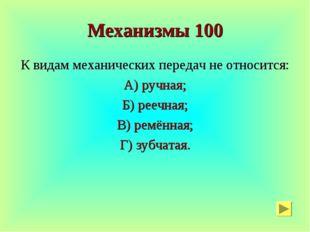 Механизмы 100 К видам механических передач не относится: А) ручная; Б) реечна