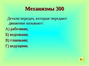 Механизмы 300 Детали передач, которые передают движение называют: А) рабочими