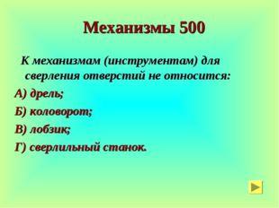Механизмы 500 К механизмам (инструментам) для сверления отверстий не относит