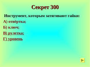 Секрет 300 Инструмент, которым затягивают гайки: А) отвёртка; Б) ключ; В) рул