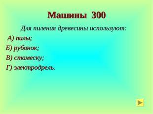 Машины 300 Для пиления древесины используют: А) пилы; Б) рубанок; В) стамеску