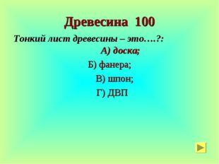 Древесина 100 Тонкий лист древесины – это….?: А) доска; Б) фанера; В) шпон; Г