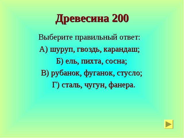 Древесина 200 Выберите правильный ответ: А) шуруп, гвоздь, карандаш; Б) ель,...