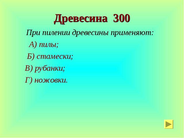 Древесина 300 При пилении древесины применяют: А) пилы; Б) стамески; В) рубан...