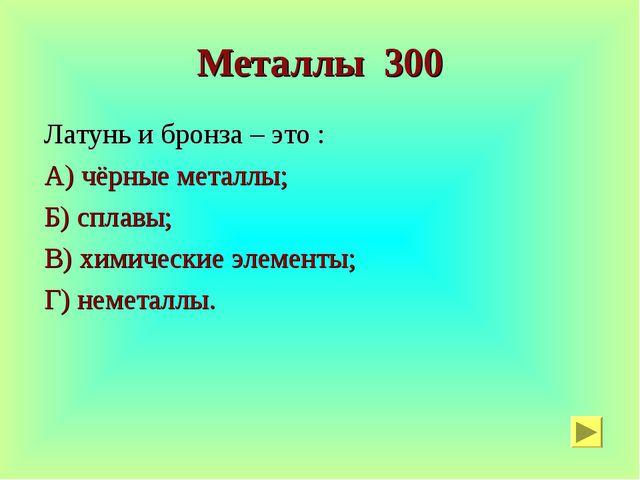 Металлы 300 Латунь и бронза – это : А) чёрные металлы; Б) сплавы; В) химическ...