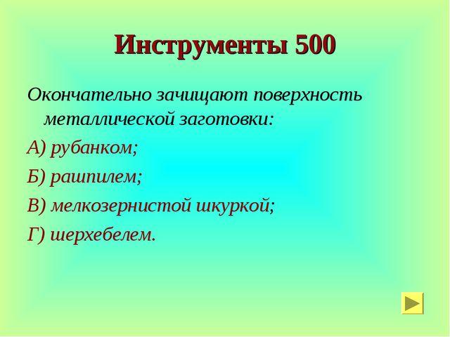 Инструменты 500 Окончательно зачищают поверхность металлической заготовки: А)...