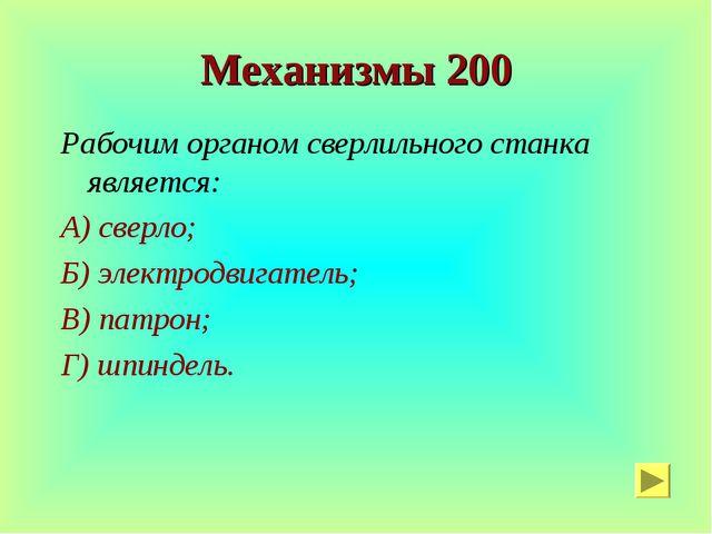 Механизмы 200 Рабочим органом сверлильного станка является: А) сверло; Б) эле...