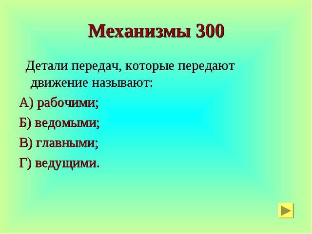 Механизмы 300 Детали передач, которые передают движение называют: А) рабочими...