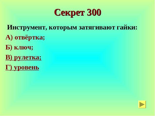 Секрет 300 Инструмент, которым затягивают гайки: А) отвёртка; Б) ключ; В) рул...