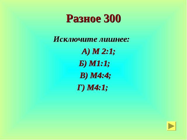Разное 300 Исключите лишнее: А) М 2:1; Б) М1:1; В) М4:4; Г) М4:1;