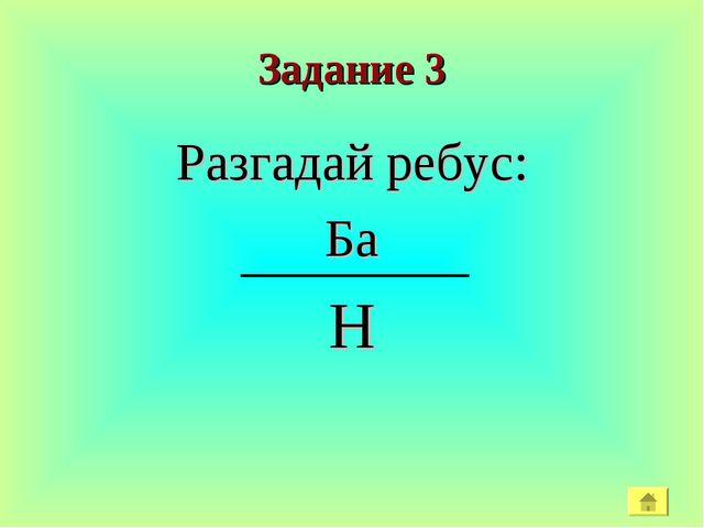 Задание 3 Разгадай ребус: Ба Н