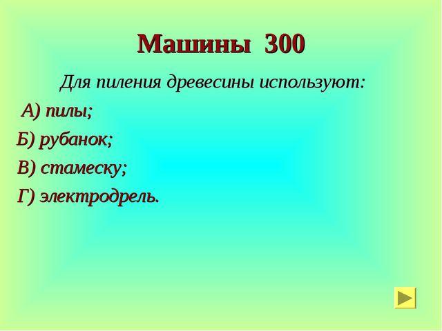 Машины 300 Для пиления древесины используют: А) пилы; Б) рубанок; В) стамеску...