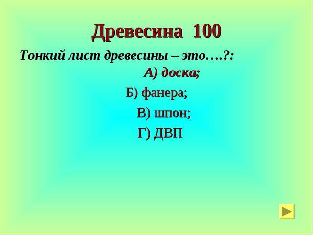 Древесина 100 Тонкий лист древесины – это….?: А) доска; Б) фанера; В) шпон; Г...