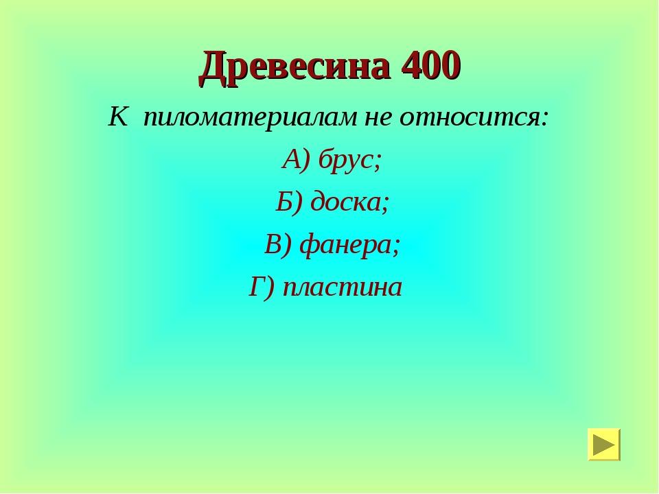 Древесина 400 К пиломатериалам не относится: А) брус; Б) доска; В) фанера; Г)...