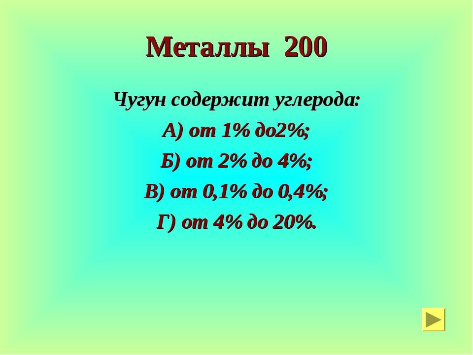 Металлы 200 Чугун содержит углерода: А) от 1% до2%; Б) от 2% до 4%; В) от 0,1...