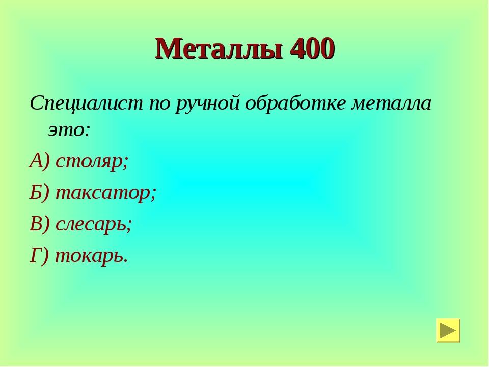 Металлы 400 Специалист по ручной обработке металла это: А) столяр; Б) таксато...
