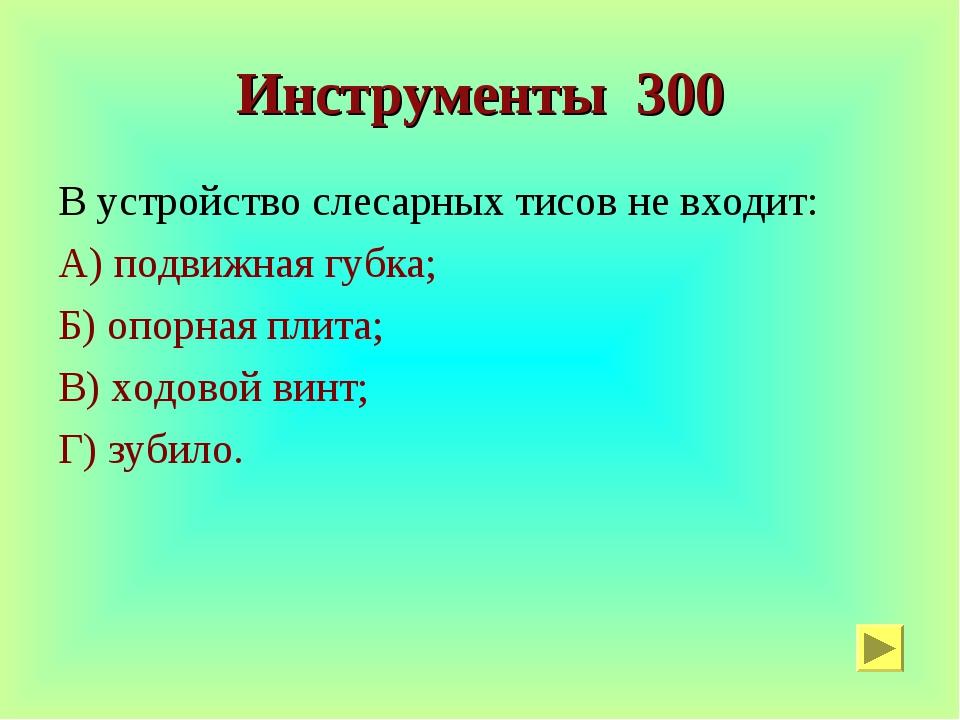 Инструменты 300 В устройство слесарных тисов не входит: А) подвижная губка; Б...