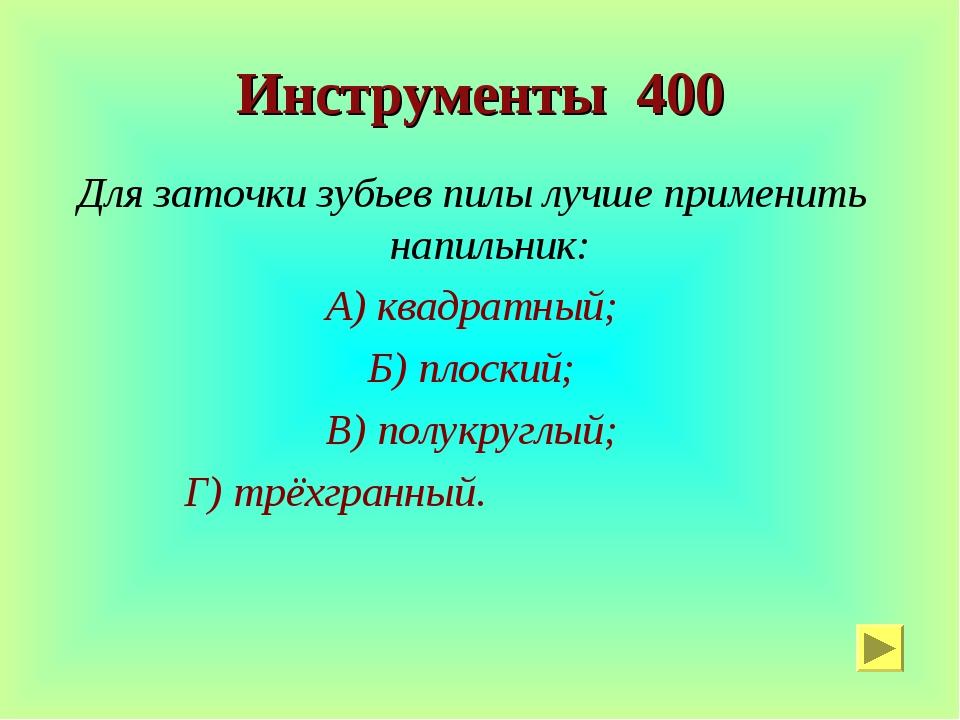 Инструменты 400 Для заточки зубьев пилы лучше применить напильник: А) квадрат...