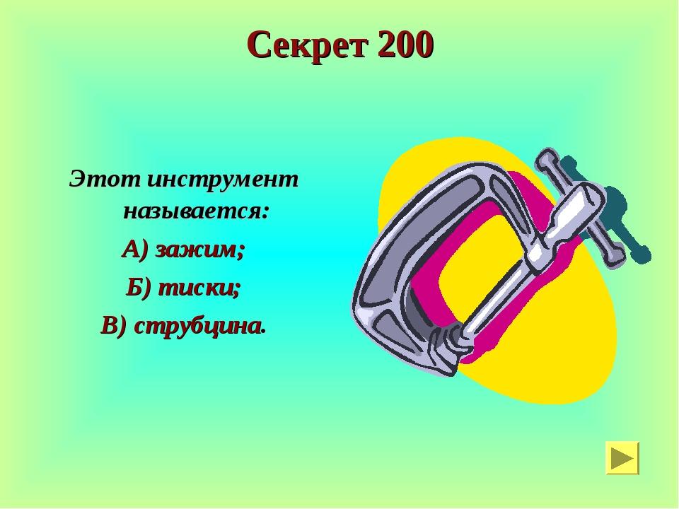Секрет 200 Этот инструмент называется: А) зажим; Б) тиски; В) струбцина.