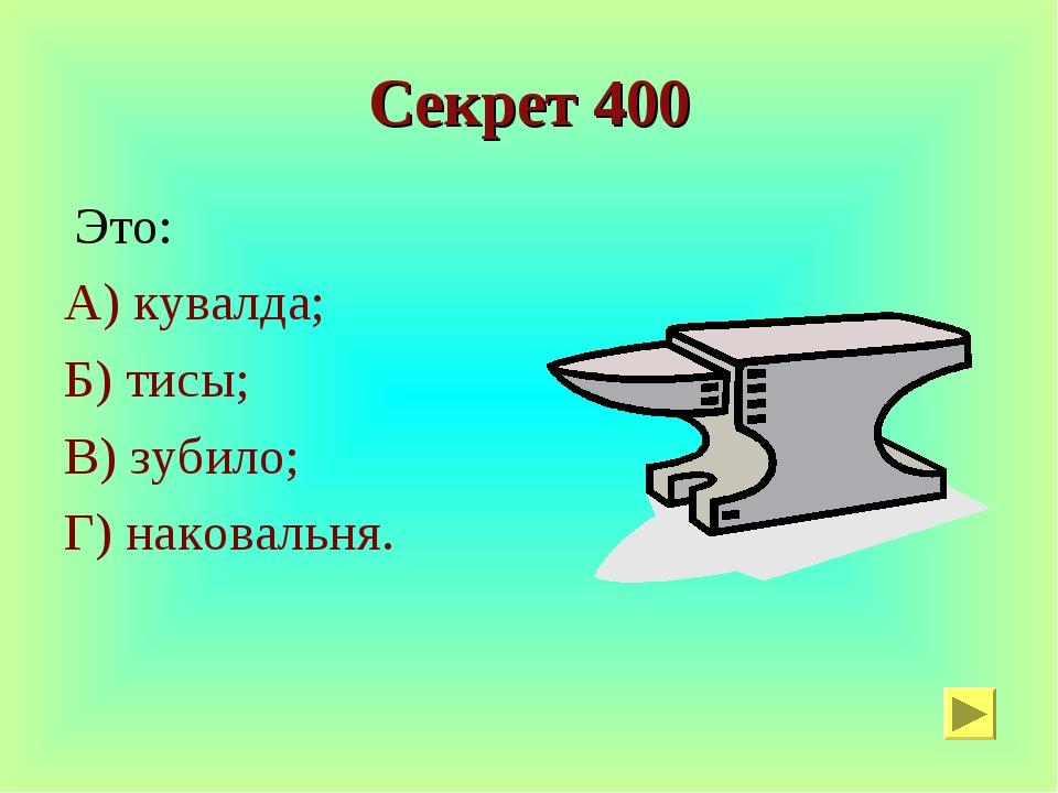 Секрет 400 Это: А) кувалда; Б) тисы; В) зубило; Г) наковальня.