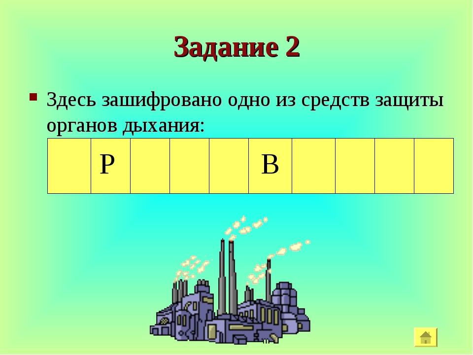 Задание 2 Здесь зашифровано одно из средств защиты органов дыхания: В Р