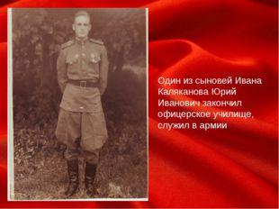 Один из сыновей Ивана Каляканова Юрий Иванович закончил офицерское училище,