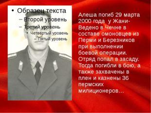 Алеша погиб 29 марта 2000 года у Жани-Ведено в Чечне в составе омоновцев из П