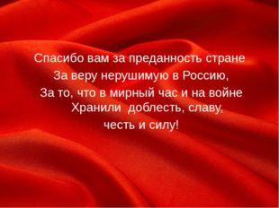 Спасибо вам за преданность стране За веру нерушимую в Россию, За то, что в ми
