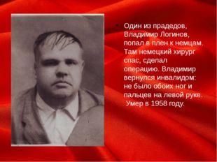 Один из прадедов, Владимир Логинов, попал в плен к немцам. Там немецкий хирур
