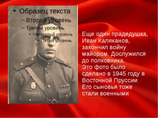 Еще один прадедушка, Иван Каляканов, закончил войну майором. Дослужился до п