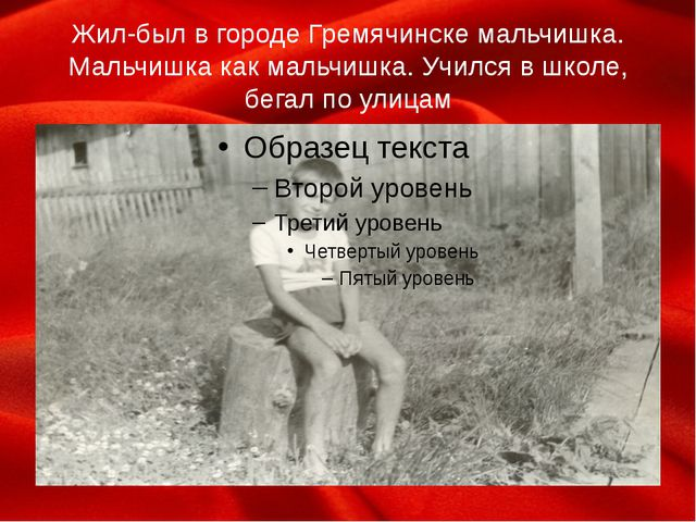 Жил-был в городе Гремячинске мальчишка. Мальчишка как мальчишка. Учился в шко...