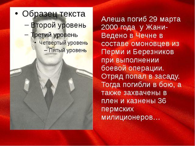 Алеша погиб 29 марта 2000 года у Жани-Ведено в Чечне в составе омоновцев из П...
