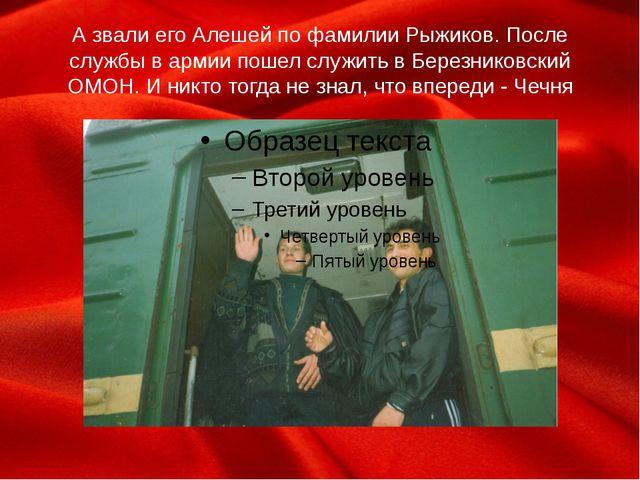 А звали его Алешей по фамилии Рыжиков. После службы в армии пошел служить в Б...