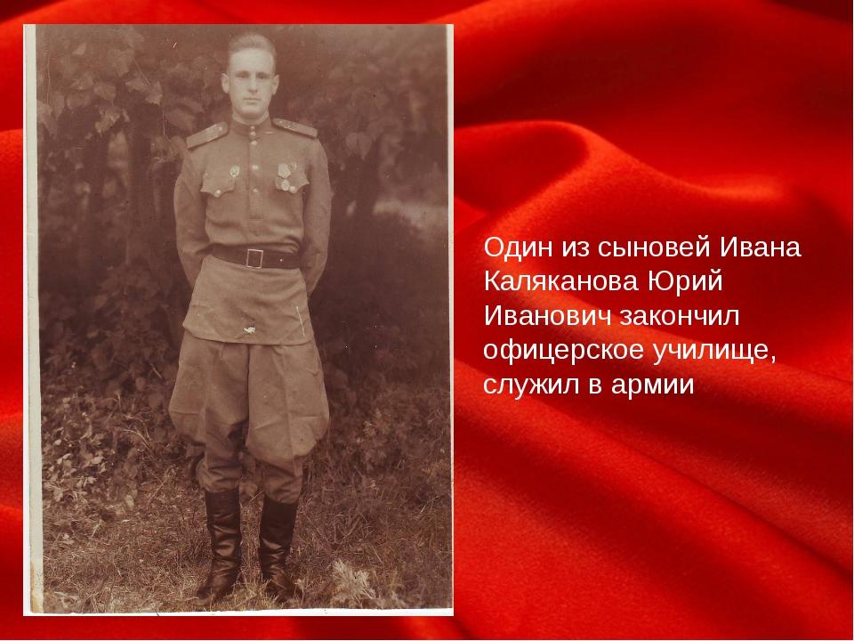 Один из сыновей Ивана Каляканова Юрий Иванович закончил офицерское училище,...