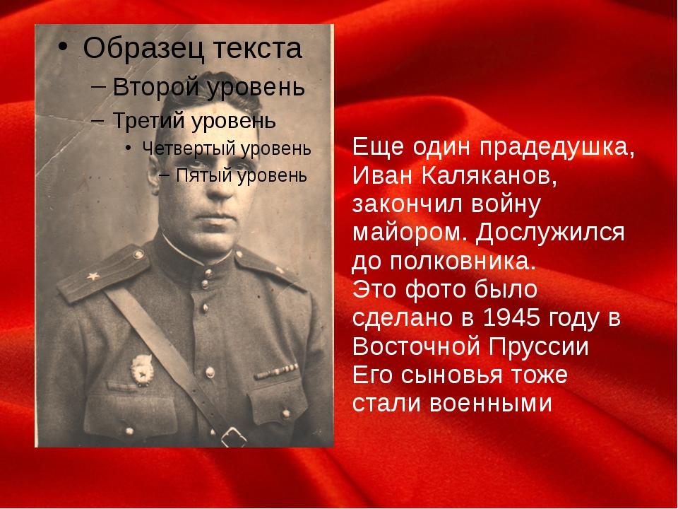 Еще один прадедушка, Иван Каляканов, закончил войну майором. Дослужился до п...