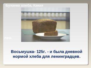 Буханка хлеба, Какая лен. Восьмушка- 125г. - и была дневной нормой хлеба для