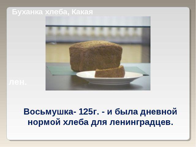 Буханка хлеба, Какая лен. Восьмушка- 125г. - и была дневной нормой хлеба для...