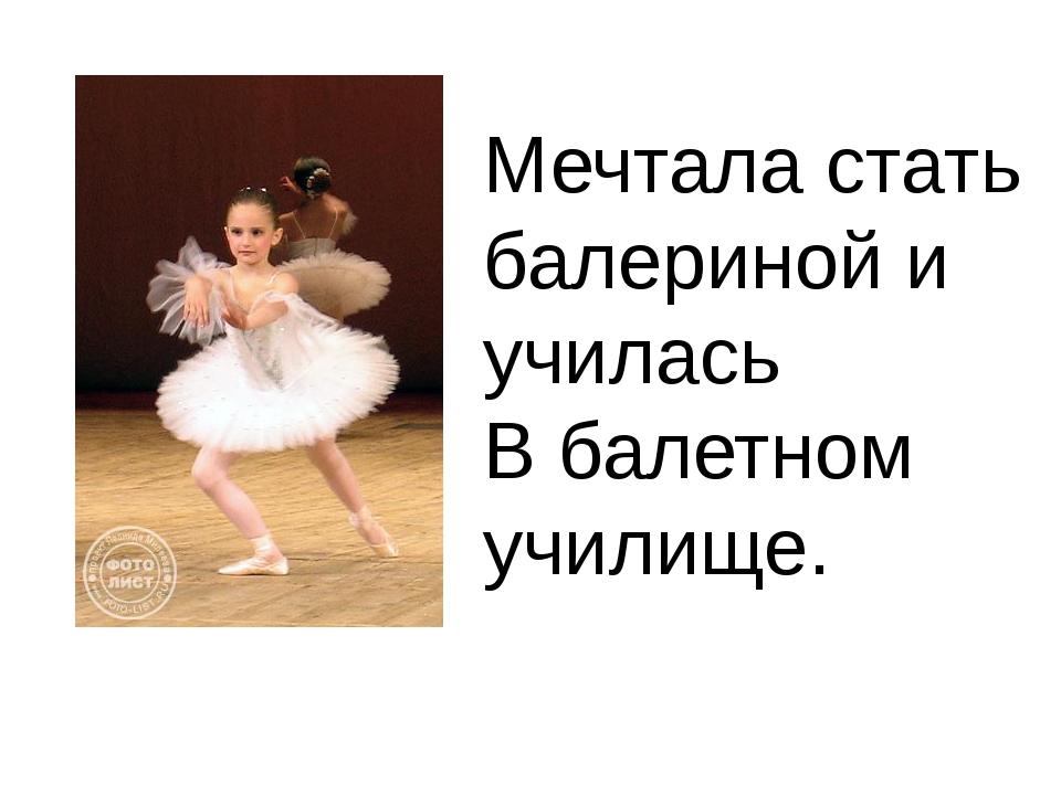 Мечтала стать балериной и училась В балетном училище.