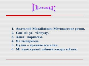 1. Анатолий Михайлович Метикассине çитни. 2. Савảнảçлả тĕлпулу. 3. Хаклả пар