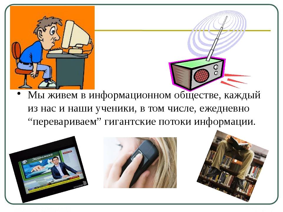 Мы живем в информационном обществе, каждый из нас и наши ученики, в том числ...