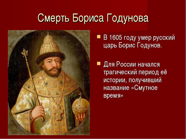 Смерть Бориса Годунова В 1605 году умер русский царь Борис Годунов. Для Росси...