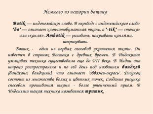 Немного из истории батика Батик - один из первых способов украшения ткани. О