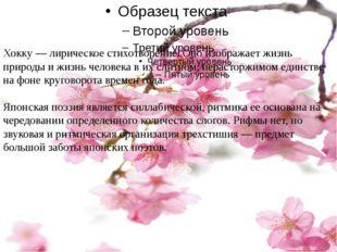 Хокку — лирическое стихотворение. Оно изображает жизнь природы и жизнь челове