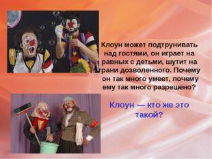 Клоун может подтрунивать над гостями, он играет на равных с детьми, шутит на